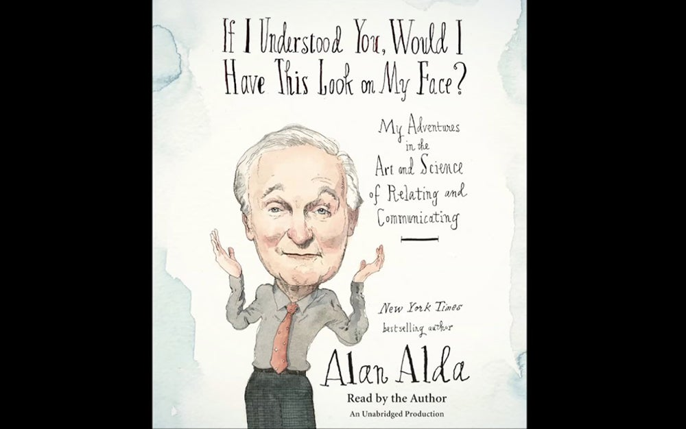 If I Understood You, Would I Have This Look on My Face?: My Adventures in the Art and Science of Relating and Communicating by Alan Alda