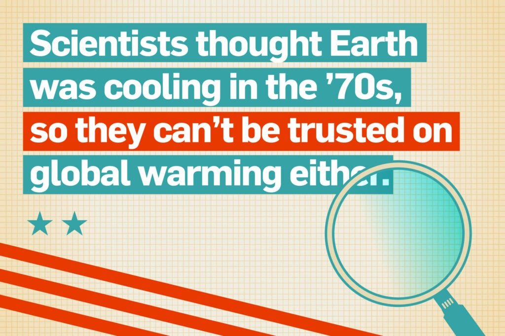 Scientists thought Earth was cooling in the '70s, so they can't be trusted on global warming either.